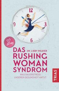 Das Rushing Woman Syndrom. Was Dauerstress unserer Gesundheit antut.